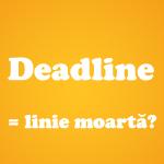 Deadline - linie moartă?