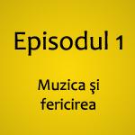 Episodul 1 – Muzica şi fericirea