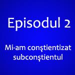 Episodul 2 – Conştient vs Subconştient