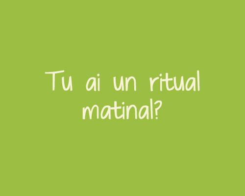 Tu ai un ritual matinal?