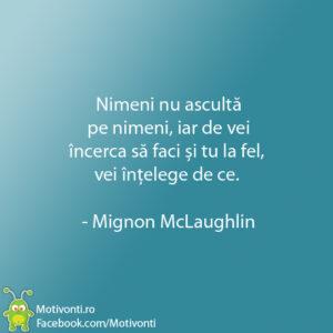 Nimeni nu ascultă pe nimeni, iar de vei încerca să faci și tu la fel, vei înțelege de ce. - Mignon McLaughlin